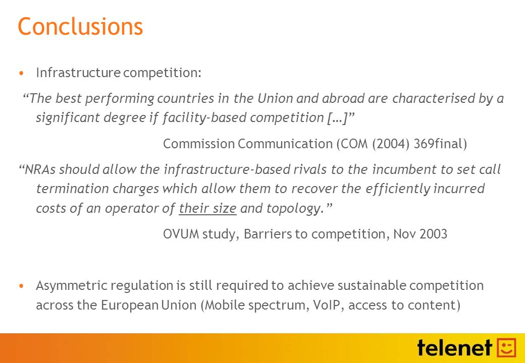 Conclusions Infrastructure competition: The best performing countries in the Union and abroad are characterised by a significant degree if facility-based competition […] Commission Communication (COM (2004) 369final) NRAs should allow the infrastructure-based rivals to the incumbent to set call termination charges which allow them to recover the efficiently incurred costs of an operator of their size and topology.