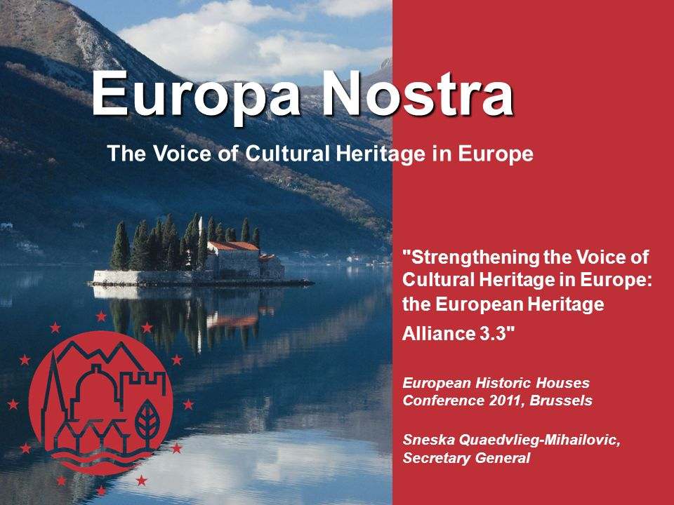 The Voice of Cultural Heritage in Europe Strengthening the Voice of Cultural Heritage in Europe: the European Heritage Alliance 3.3 European Historic Houses Conference 2011, Brussels Sneska Quaedvlieg-Mihailovic, Secretary General Europa Nostra Europa Nostra