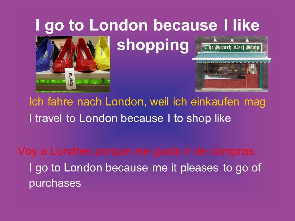 I go to London because I like shopping Ich fahre nach London, weil ich einkaufen mag I travel to London because I to shop like Voy a Londres porque me