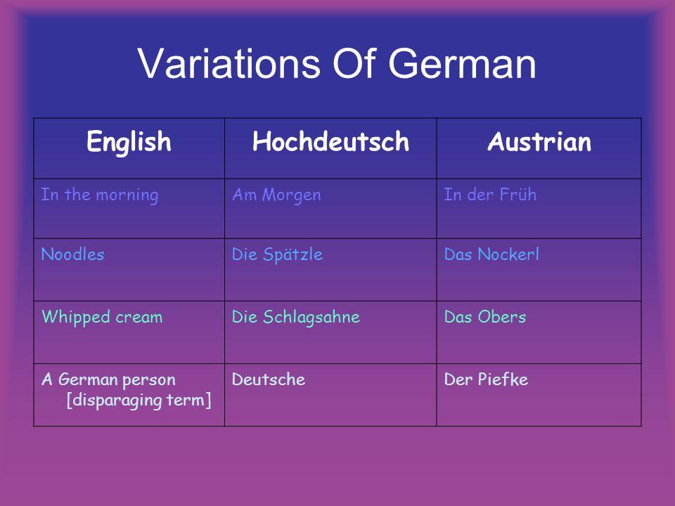 Variations Of German EnglishHochdeutschAustrian In the morningAm MorgenIn der Früh NoodlesDie SpätzleDas Nockerl Whipped creamDie SchlagsahneDas Obers