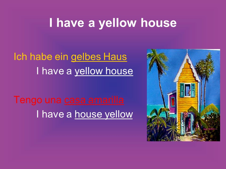 I have a yellow house Ich habe ein gelbes Haus I have a yellow house Tengo una casa amarilla I have a house yellow
