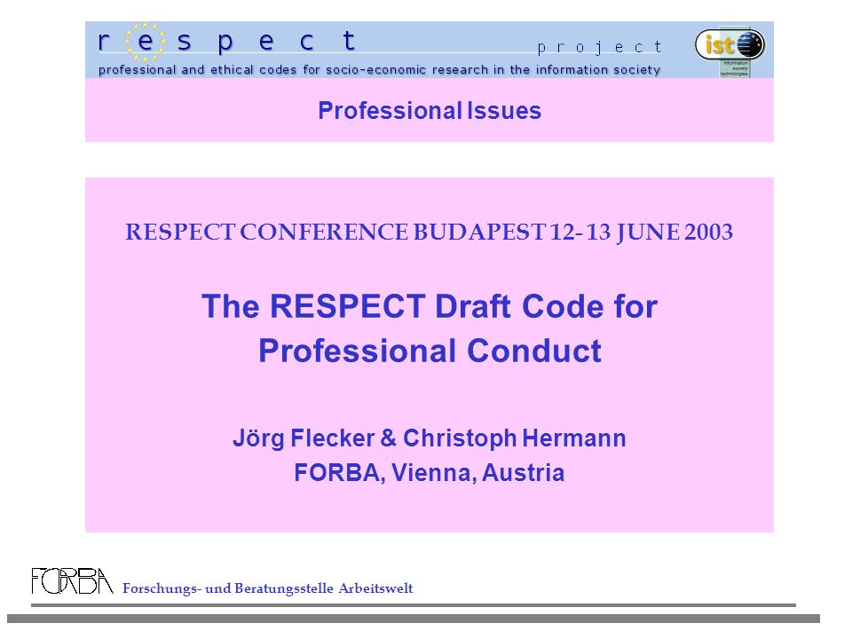 Forschungs- und Beratungsstelle Arbeitswelt Professional Issues RESPECT CONFERENCE BUDAPEST 12- 13 JUNE 2003 The RESPECT Draft Code for Professional Conduct Jörg Flecker & Christoph Hermann FORBA, Vienna, Austria