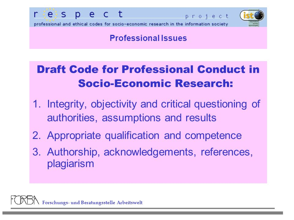 Forschungs- und Beratungsstelle Arbeitswelt Professional Issues Draft Code for Professional Conduct in Socio-Economic Research: 1.Integrity, objectivity and critical questioning of authorities, assumptions and results 2.Appropriate qualification and competence 3.Authorship, acknowledgements, references, plagiarism