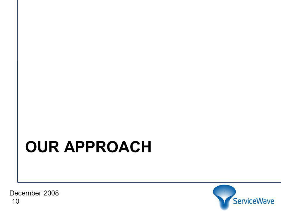 December 2008 Cliquez pour modifier le style du titre OUR APPROACH 10
