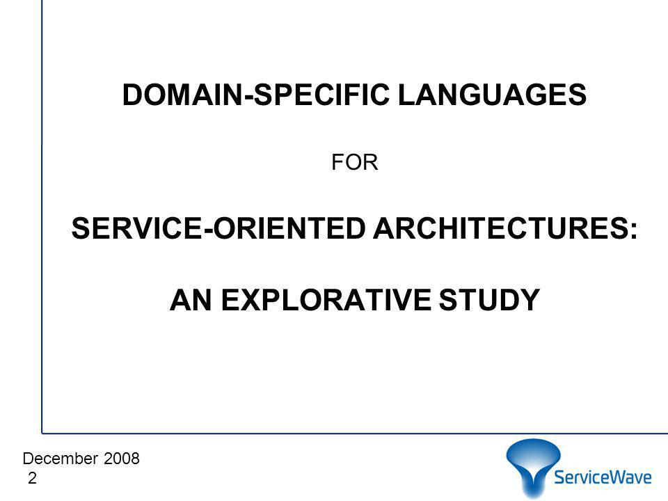December 2008 Cliquez pour modifier le style du titre DOMAIN-SPECIFIC LANGUAGES FOR SERVICE-ORIENTED ARCHITECTURES: AN EXPLORATIVE STUDY 2