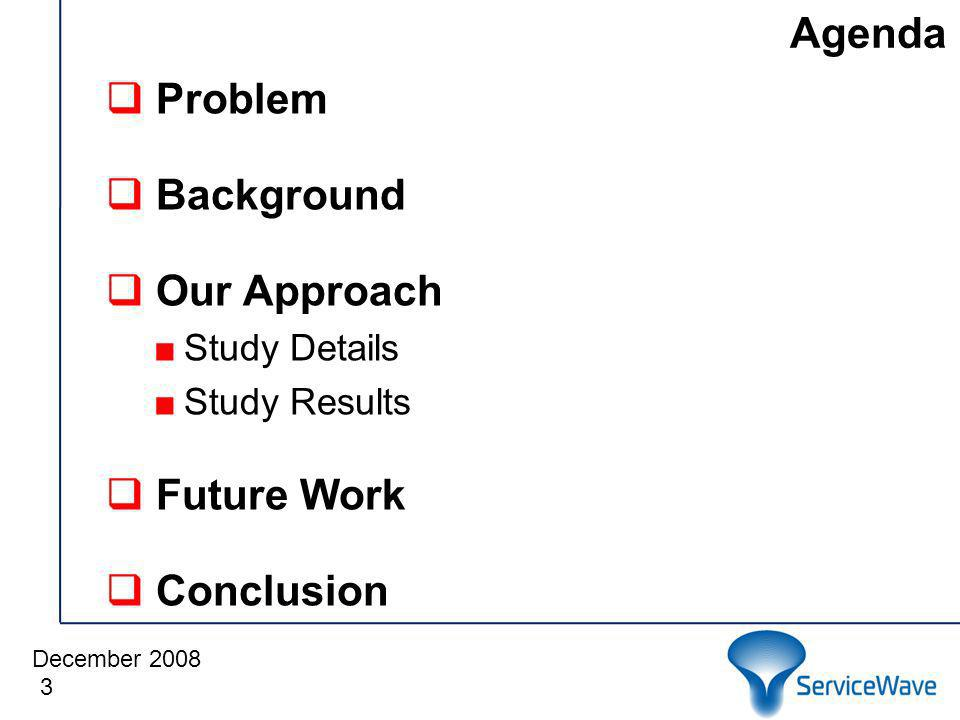 December 2008 Agenda 3 Problem Background Our Approach Study Details Study Results Future Work Conclusion
