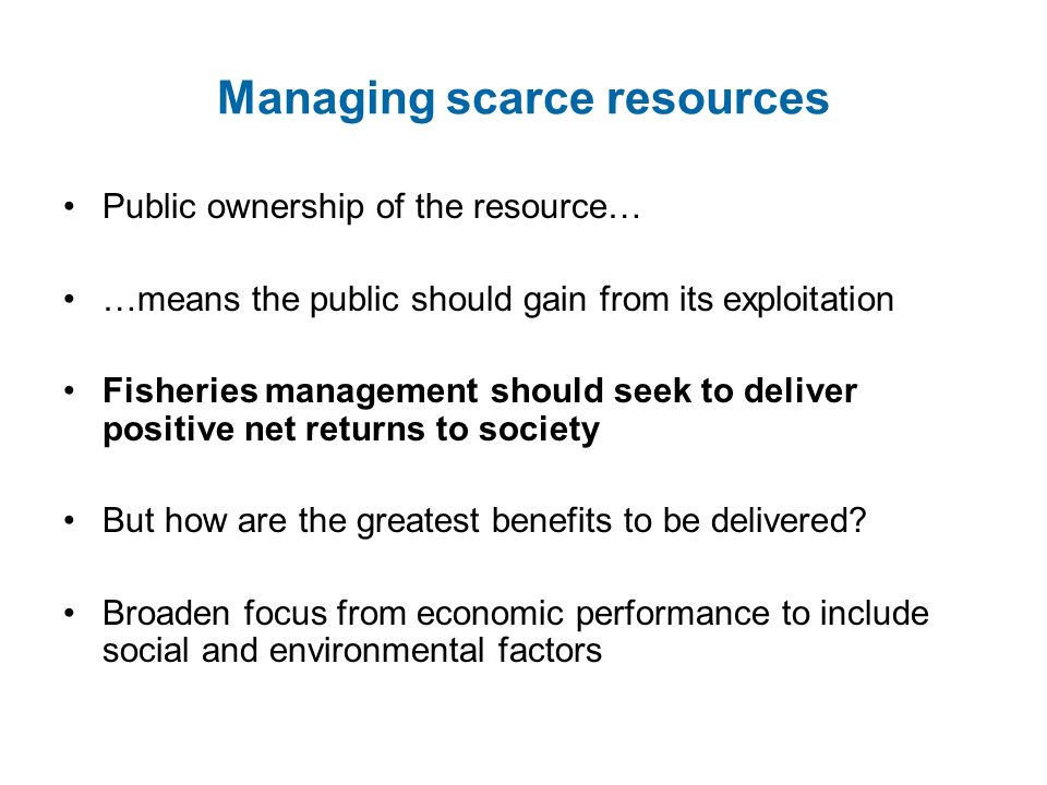 Managing scarce resources Public ownership of the resource… …means the public should gain from its exploitation Fisheries management should seek to de