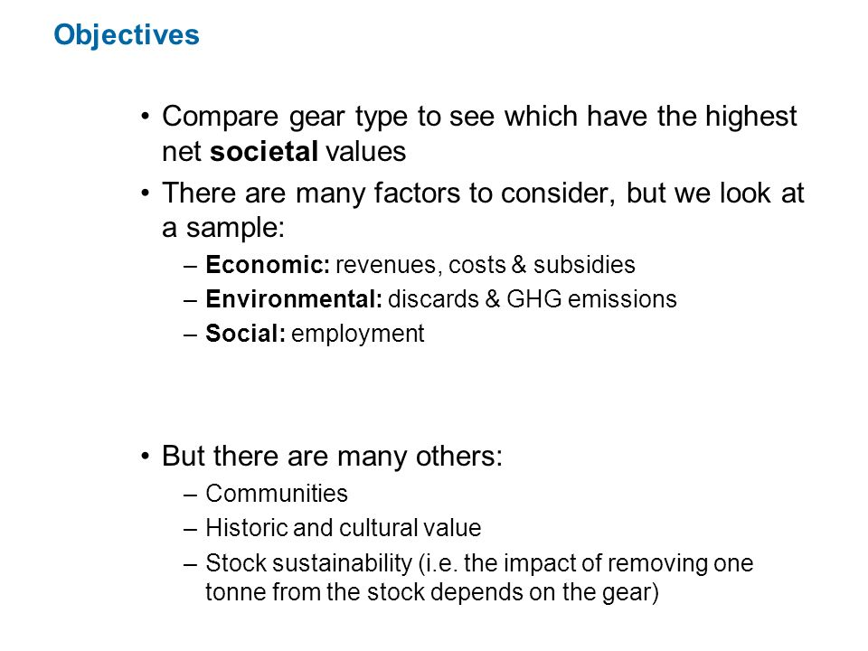Objectives Compare gear type to see which have the highest net societal values There are many factors to consider, but we look at a sample: –Economic: