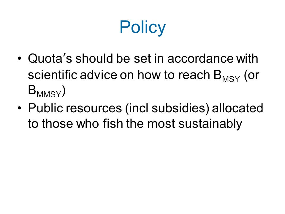 Policy Quotas should be set in accordance with scientific advice on how to reach B MSY (or B MMSY ) Public resources (incl subsidies) allocated to tho