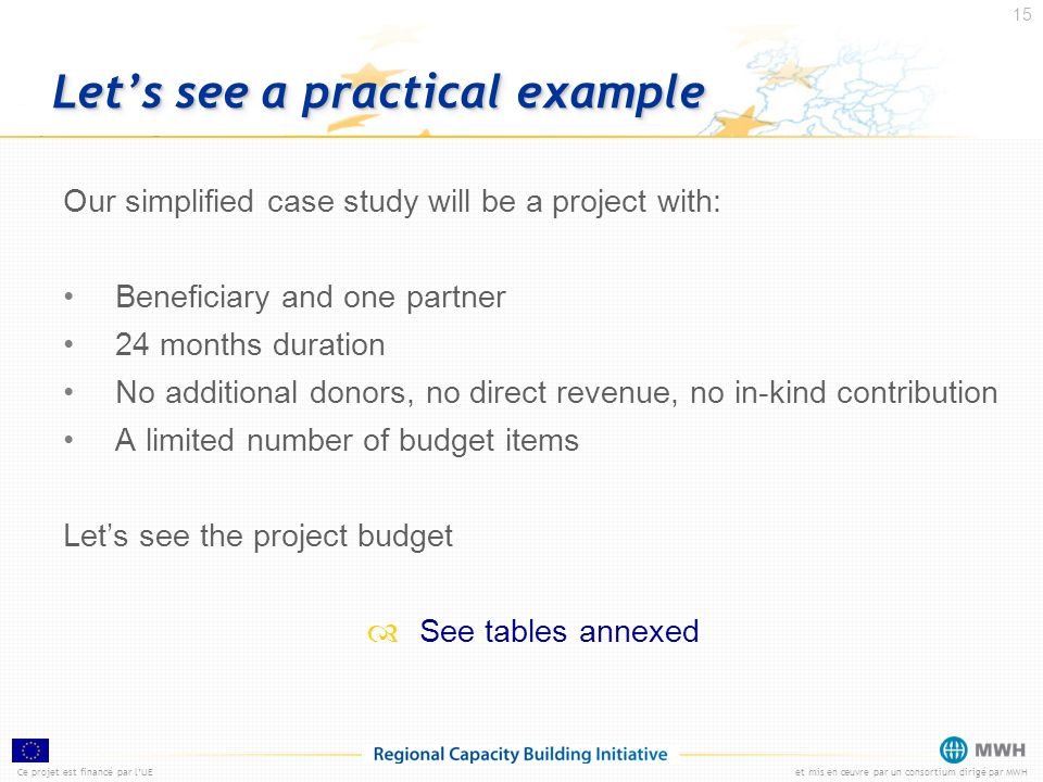 Ce projet est financé par lUEet mis en œuvre par un consortium dirigé par MWH 15 Lets see a practical example Our simplified case study will be a proj