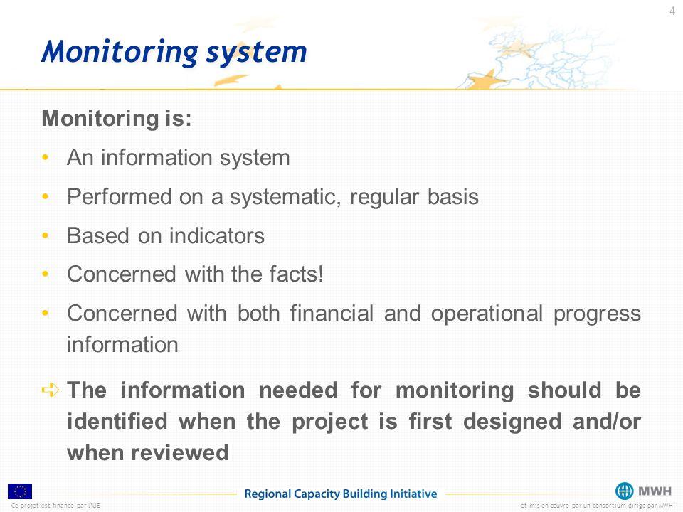 Ce projet est financé par lUEet mis en œuvre par un consortium dirigé par MWH 4 Monitoring system Monitoring is: An information system Performed on a