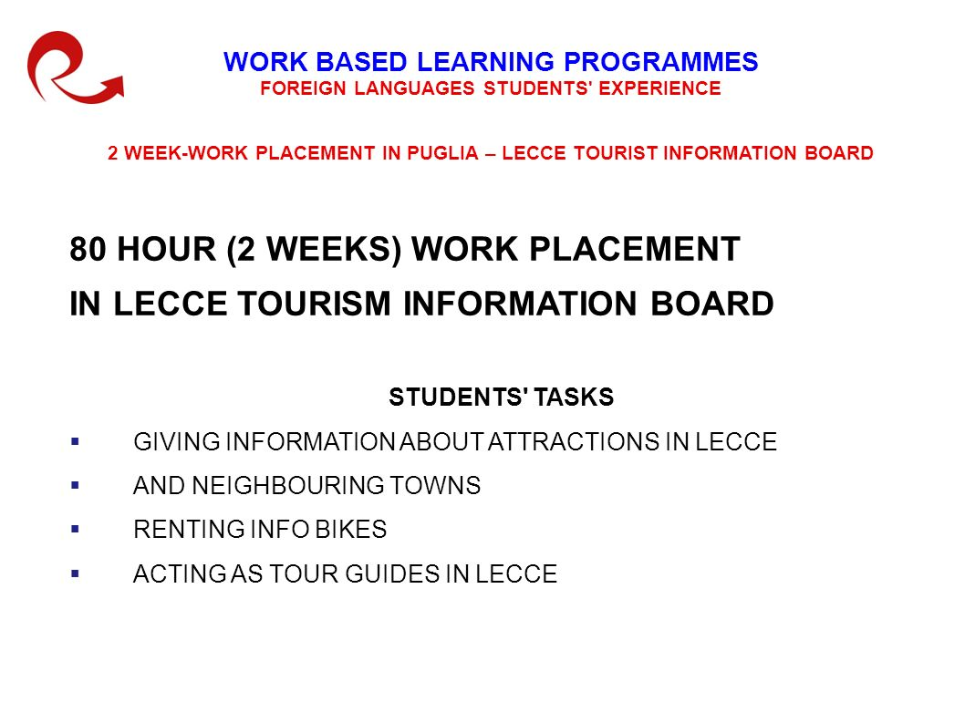 WORK BASED LEARNING PROGRAMMES FOREIGN LANGUAGES STUDENTS EXPERIENCE 2 WEEK-WORK PLACEMENT IN PUGLIA – LECCE TOURIST INFORMATION BOARD 80 HOUR (2 WEEKS) WORK PLACEMENT IN LECCE TOURISM INFORMATION BOARD STUDENTS TASKS GIVING INFORMATION ABOUT ATTRACTIONS IN LECCE AND NEIGHBOURING TOWNS RENTING INFO BIKES ACTING AS TOUR GUIDES IN LECCE