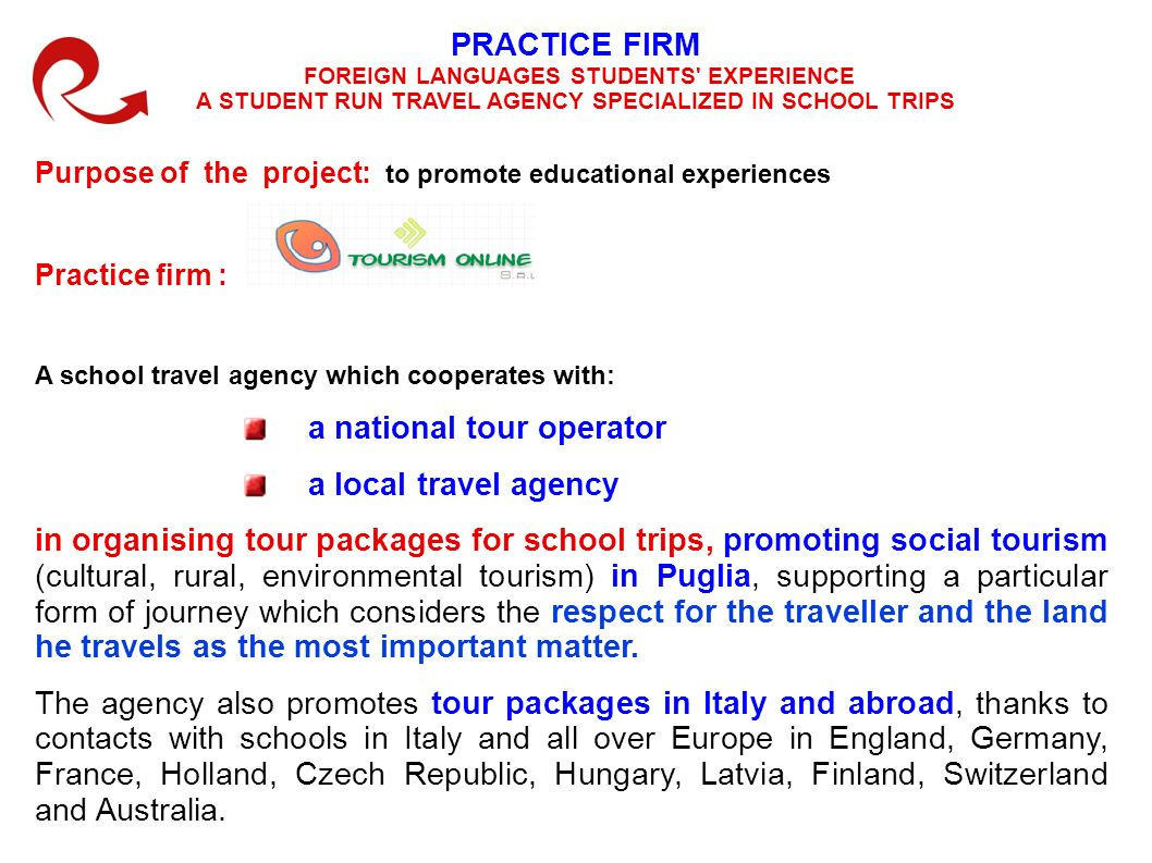 PRACTICE FIRM FOREIGN LANGUAGES STUDENTS EXPERIENCE A STUDENT RUN TRAVEL AGENCY SPECIALIZED IN SCHOOL TRIPS Purpose of the project: to promote educational experiences Practice firm : A school travel agency which cooperates with: a national tour operator a local travel agency in organising tour packages for school trips, promoting social tourism (cultural, rural, environmental tourism) in Puglia, supporting a particular form of journey which considers the respect for the traveller and the land he travels as the most important matter.