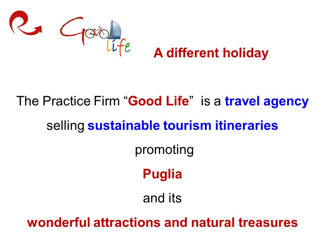 A different holiday The Practice Firm Good Life is a travel agency selling sustainable tourism itineraries promoting Puglia and its wonderful attractions and natural treasures