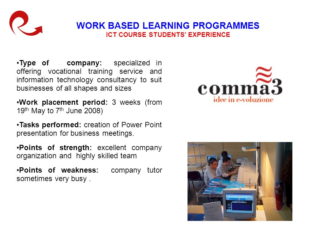 WORK BASED LEARNING PROGRAMMES ICT COURSE STUDENTS EXPERIENCE Type of company: specialized in offering vocational training service and information technology consultancy to suit businesses of all shapes and sizes Work placement period: 3 weeks (from 19 th May to 7 th June 2008) Tasks performed: creation of Power Point presentation for business meetings.