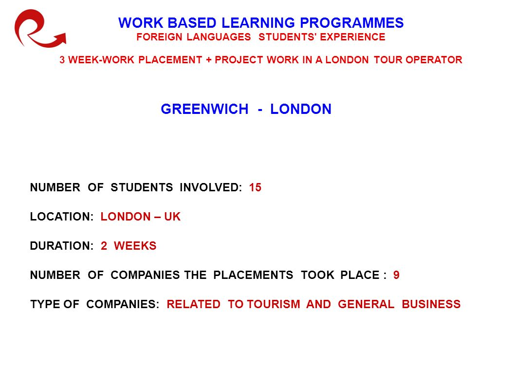 WORK BASED LEARNING EXPERIENCE ABROAD GREENWICH - LONDON AIM OF THE WORK PLACEMENT SCHEME: to deepen the students knowledge of English for Tourism to improve their ability to communicate in English by building confidence and increasing fluency and accuracy to give them cultural and social experience of life in another country to introduce the students to a working environment related to tourism to give them experience in carrying out specific tasks normally required by a Tour operator office to develop skills concerning : market research investigationcomparing brochures answering and directing telephone callsdealing with statistics preparing itineraries giving presentation