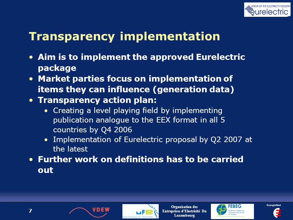 Organisation des Entreprises dElectricité Du Luxembourg 7 Transparency implementation Aim is to implement the approved Eurelectric package Market parties focus on implementation of items they can influence (generation data) Transparency action plan: Creating a level playing field by implementing publication analogue to the EEX format in all 5 countries by Q Implementation of Eurelectric proposal by Q at the latest Further work on definitions has to be carried out