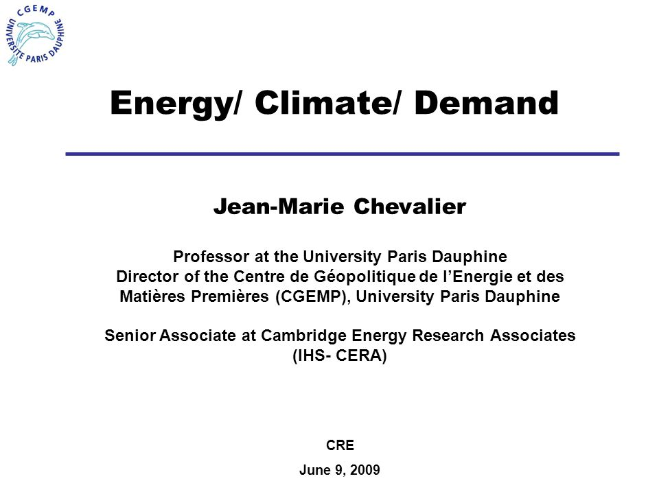 Energy/ Climate/ Demand Jean-Marie Chevalier Professor at the University Paris Dauphine Director of the Centre de Géopolitique de lEnergie et des Matières Premières (CGEMP), University Paris Dauphine Senior Associate at Cambridge Energy Research Associates (IHS- CERA) CRE June 9, 2009