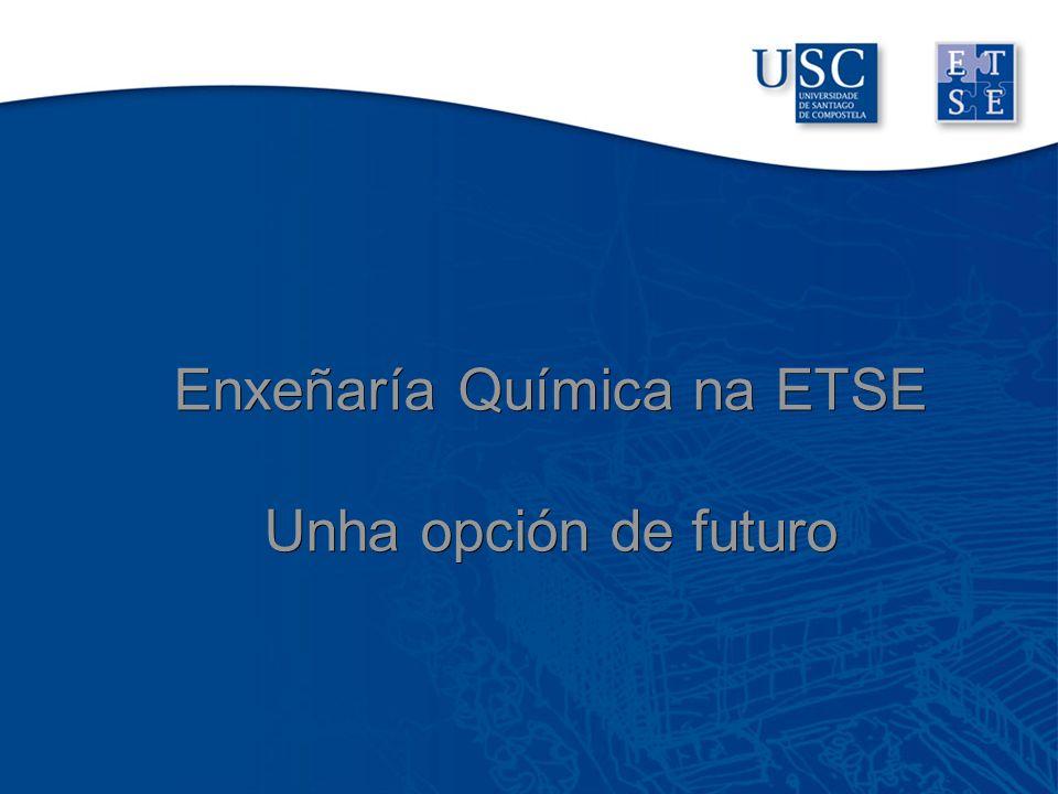 Enxeñaría Química na ETSE Unha opción de futuro Enxeñaría Química na ETSE Unha opción de futuro