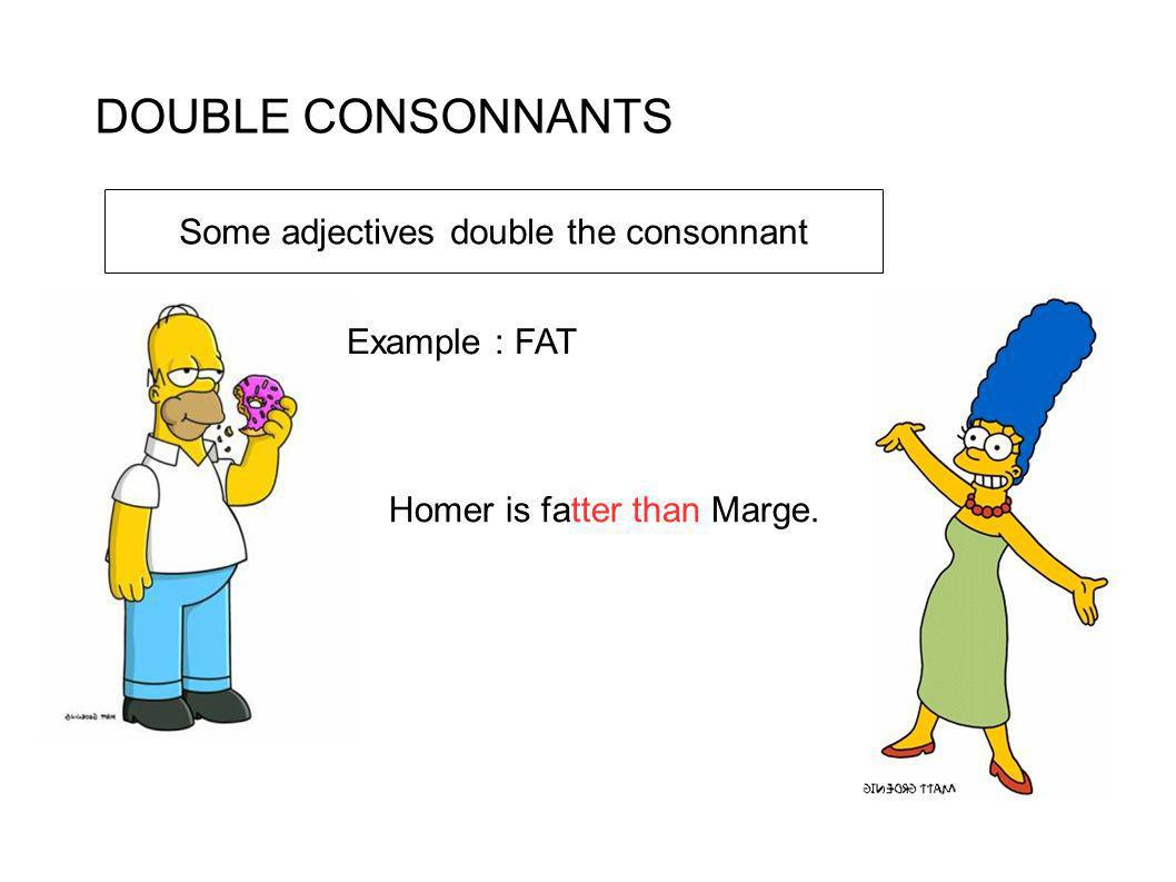 DOUBLE CONSONNANTS Example : FAT Homer is fatter than Marge. Some adjectives double the consonnant
