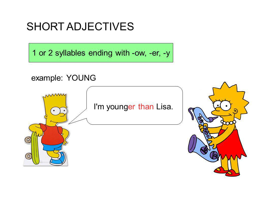 SHORT ADJECTIVES 1 or 2 syllables ending with -ow, -er, -y I'm younger than Lisa. example: YOUNG