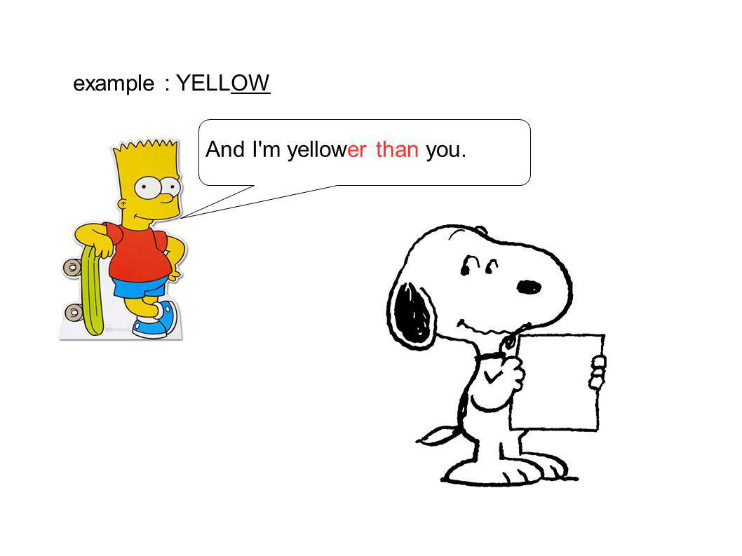 And I'm yellower than you. example : YELLOW