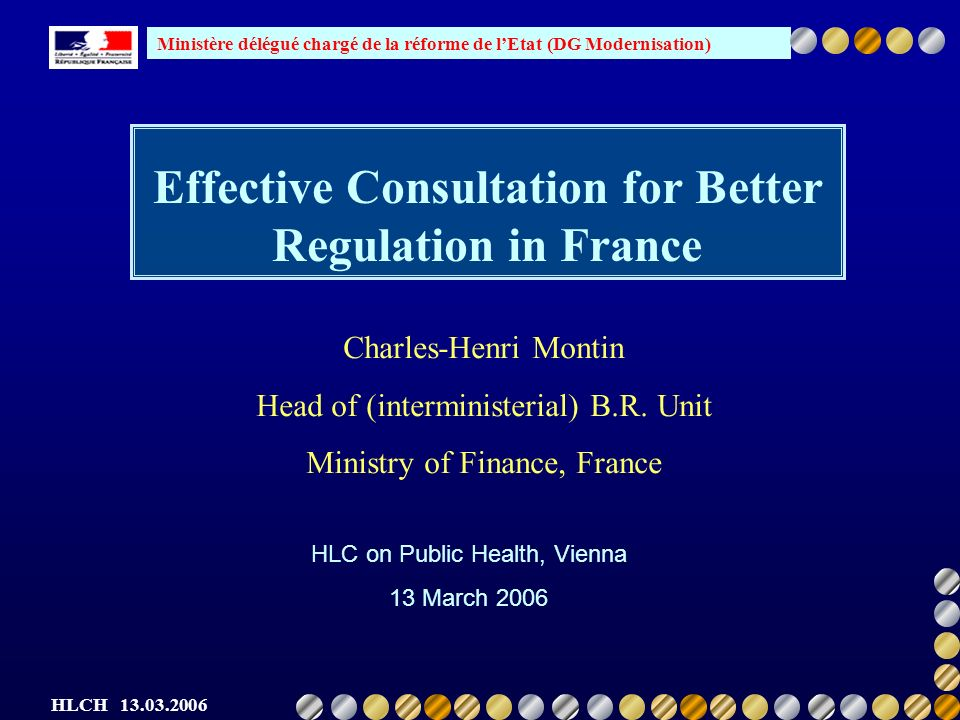 Ministère délégué chargé de la réforme de lEtat (DG Modernisation) HLCH 13.03.2006 Outline of the presentation Definitions and components BR at EU level Consultation at the European level BR Structures in France Consultation in France Comitology Recent improvements in France