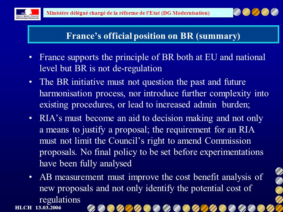 Ministère délégué chargé de la réforme de lEtat (DG Modernisation) HLCH Frances official position on BR (summary) France supports the principle of BR both at EU and national level but BR is not de-regulation The BR initiative must not question the past and future harmonisation process, nor introduce further complexity into existing procedures, or lead to increased admin burden; RIAs must become an aid to decision making and not only a means to justify a proposal; the requirement for an RIA must not limit the Councils right to amend Commission proposals.