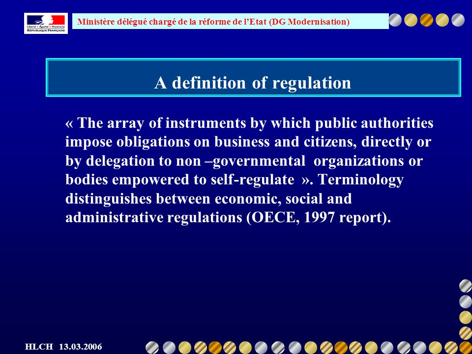 Ministère délégué chargé de la réforme de lEtat (DG Modernisation) HLCH 13.03.2006 BR in France (practical overview) A long term full-scale simplification of law prograrmme Codification Very good access : see Legifrance Measurement of AB : 500 procedures to be measured in 2006 Census of commissions and information obligations Full scale dematerialisation of procedures Simplification of official forms and administrative language