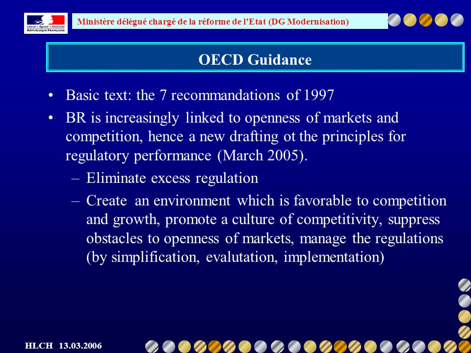 Ministère délégué chargé de la réforme de lEtat (DG Modernisation) HLCH OECD Guidance Basic text: the 7 recommandations of 1997 BR is increasingly linked to openness of markets and competition, hence a new drafting ot the principles for regulatory performance (March 2005).
