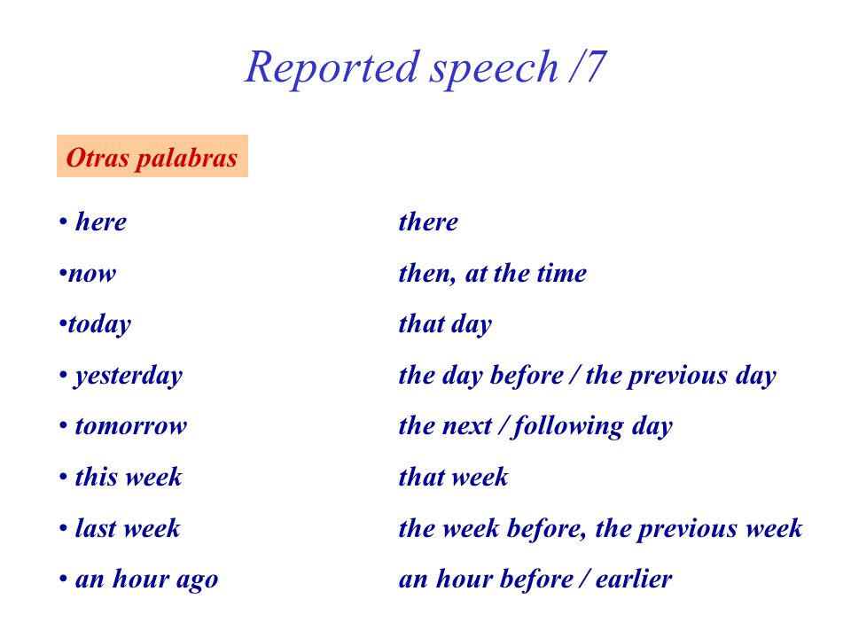 Reported speech /7 Otras palabras herethere nowthen, at the time todaythat day yesterdaythe day before / the previous day tomorrowthe next / following