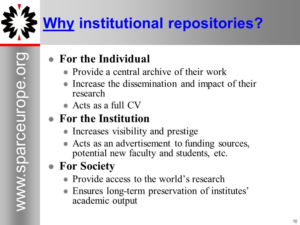 10 www.sparceurope.org 10 Why institutional repositories? For the Individual Provide a central archive of their work Increase the dissemination and im