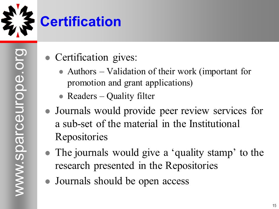 15 www.sparceurope.org 15 Certification Certification gives: Authors – Validation of their work (important for promotion and grant applications) Reade