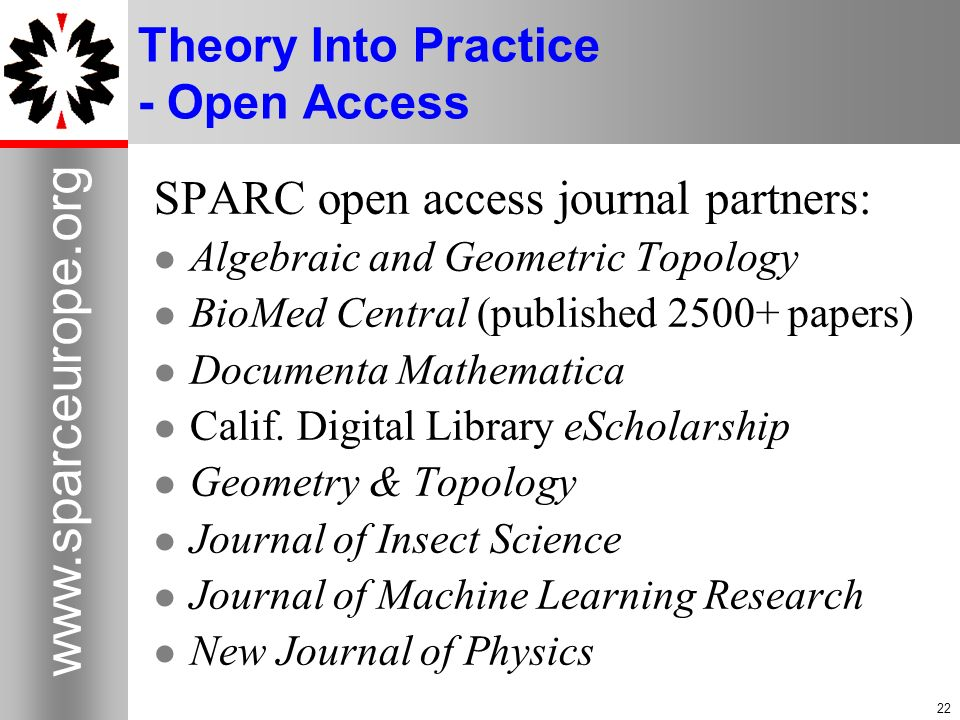 22 www.sparceurope.org 22 Theory Into Practice - Open Access SPARC open access journal partners: Algebraic and Geometric Topology BioMed Central (publ