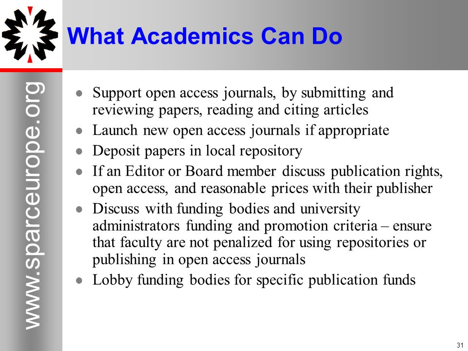 31 www.sparceurope.org 31 What Academics Can Do Support open access journals, by submitting and reviewing papers, reading and citing articles Launch n