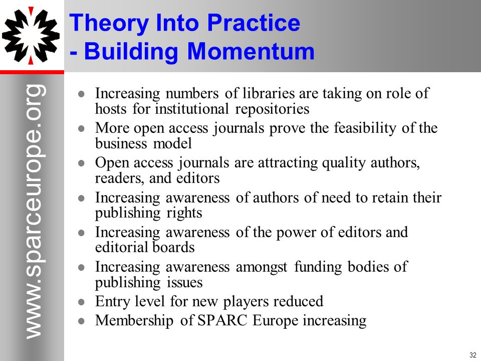 32 www.sparceurope.org 32 Theory Into Practice - Building Momentum Increasing numbers of libraries are taking on role of hosts for institutional repos