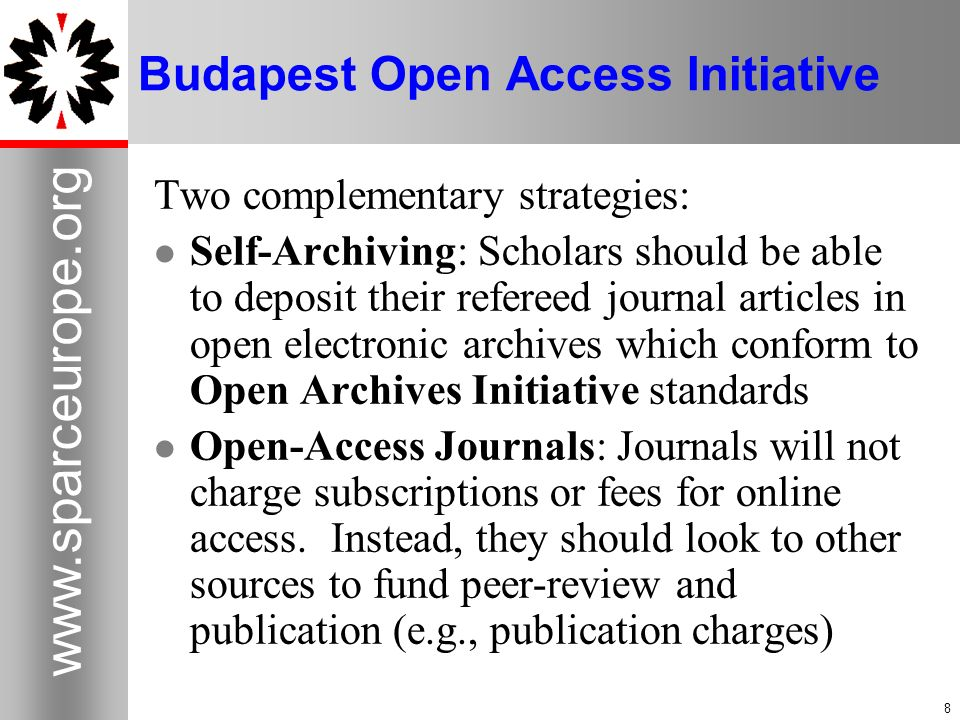 8 www.sparceurope.org 8 Budapest Open Access Initiative Two complementary strategies: Self-Archiving: Scholars should be able to deposit their referee