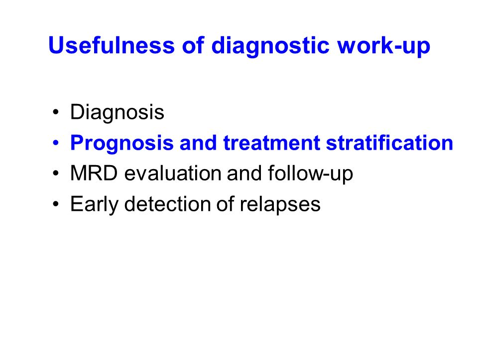 Usefulness of diagnostic work-up Diagnosis Prognosis and treatment stratification MRD evaluation and follow-up Early detection of relapses