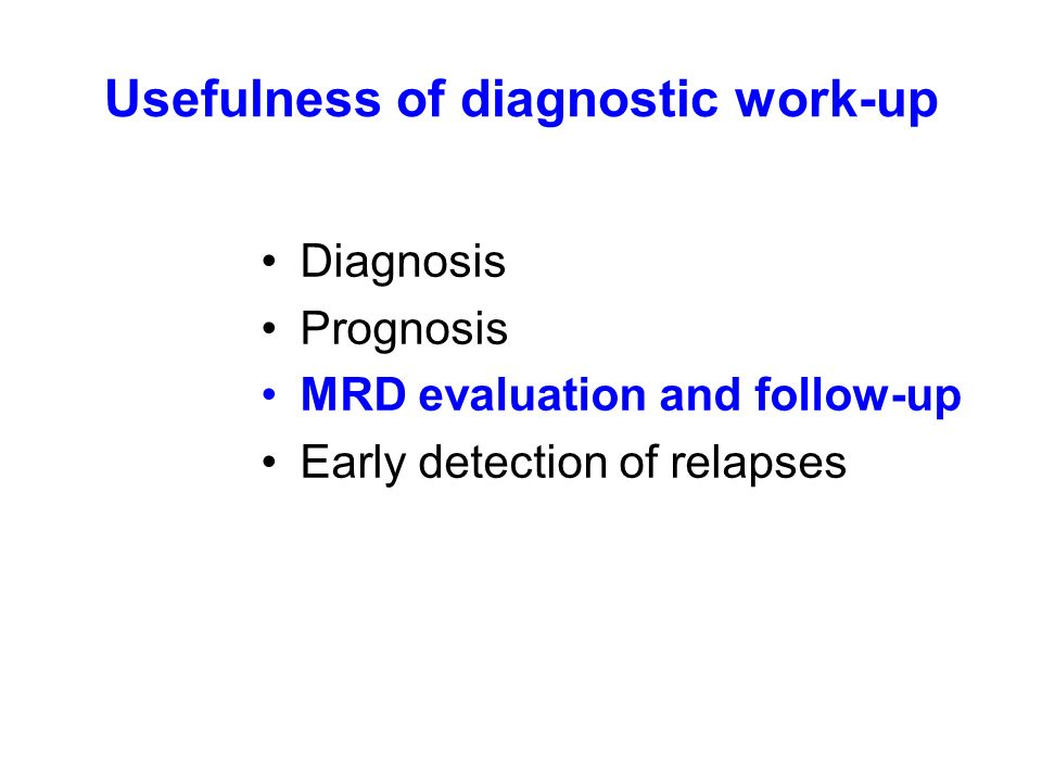Usefulness of diagnostic work-up Diagnosis Prognosis MRD evaluation and follow-up Early detection of relapses