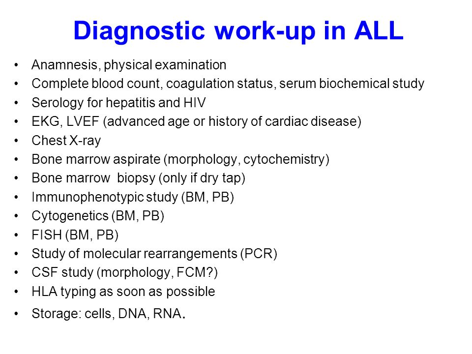 Diagnostic work-up in ALL Anamnesis, physical examination Complete blood count, coagulation status, serum biochemical study Serology for hepatitis and