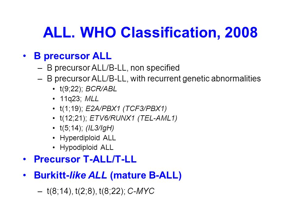 ALL. WHO Classification, 2008 B precursor ALL –B precursor ALL/B-LL, non specified –B precursor ALL/B-LL, with recurrent genetic abnormalities t(9;22)