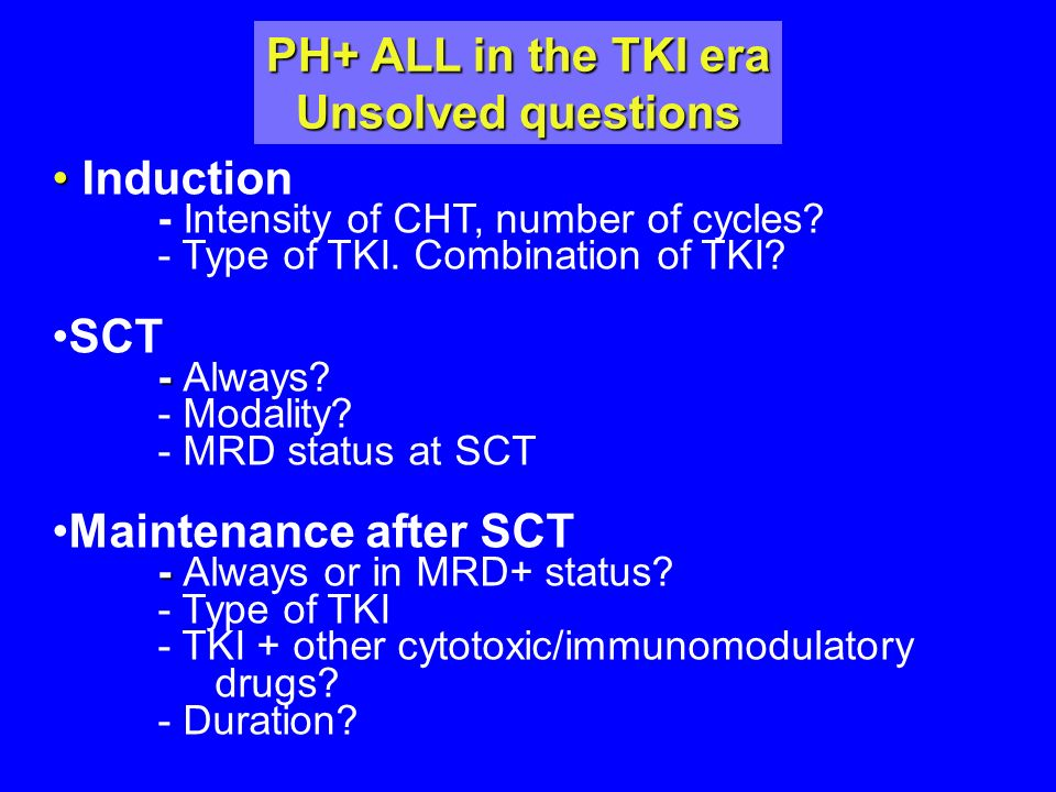 PH+ ALL in the TKI era Unsolved questions Induction - Intensity of CHT, number of cycles? - Type of TKI. Combination of TKI? SCT - - Always? - Modalit