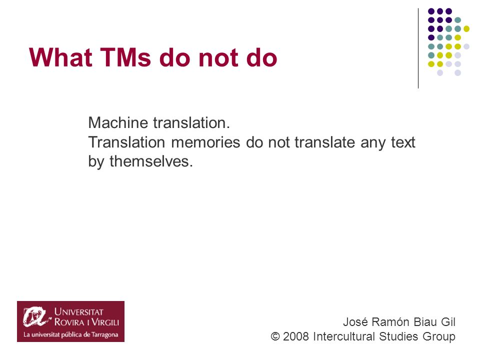What TMs do not do José Ramón Biau Gil © 2008 Intercultural Studies Group Machine translation.