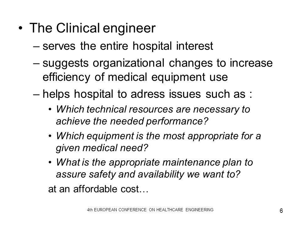 4th EUROPEAN CONFERENCE ON HEALTHCARE ENGINEERING 6 The Clinical engineer –serves the entire hospital interest –suggests organizational changes to inc