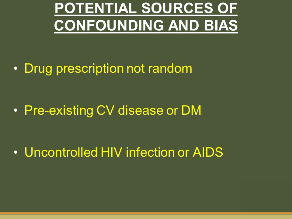 POTENTIAL SOURCES OF CONFOUNDING AND BIAS Drug prescription not random Pre-existing CV disease or DM Uncontrolled HIV infection or AIDS