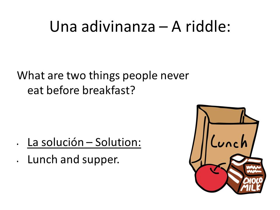 Una adivinanza – A riddle: What are two things people never eat before breakfast? La solución – Solution: Lunch and supper.