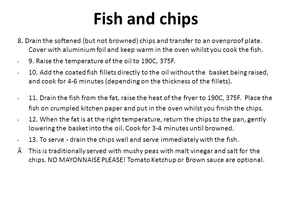 Fish and chips 8. Drain the softened (but not browned) chips and transfer to an ovenproof plate.
