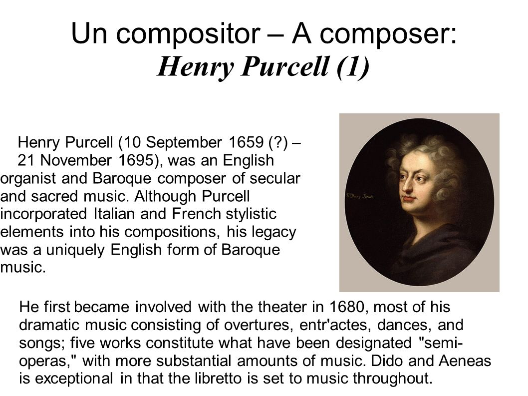 Un compositor – A composer: Henry Purcell (1) Henry Purcell (10 September 1659 ( ) – 21 November 1695), was an English organist and Baroque composer of secular and sacred music.