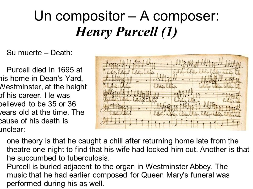 Un compositor – A composer: Henry Purcell (1) Su muerte – Death: Purcell died in 1695 at his home in Dean s Yard, Westminster, at the height of his career.