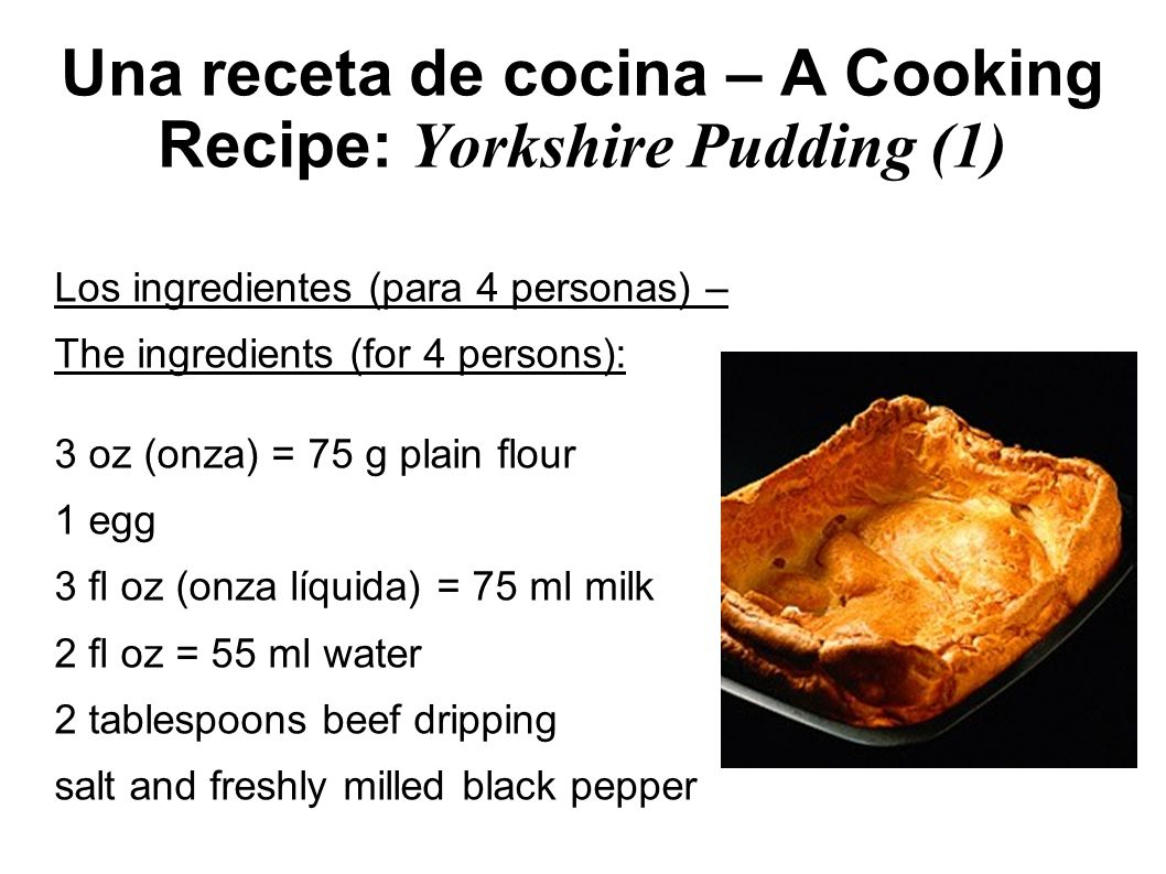 Una receta de cocina – A Cooking Recipe: Yorkshire Pudding (1) Los ingredientes (para 4 personas) – The ingredients (for 4 persons): 3 oz (onza) = 75 g plain flour 1 egg 3 fl oz (onza líquida) = 75 ml milk 2 fl oz = 55 ml water 2 tablespoons beef dripping salt and freshly milled black pepper